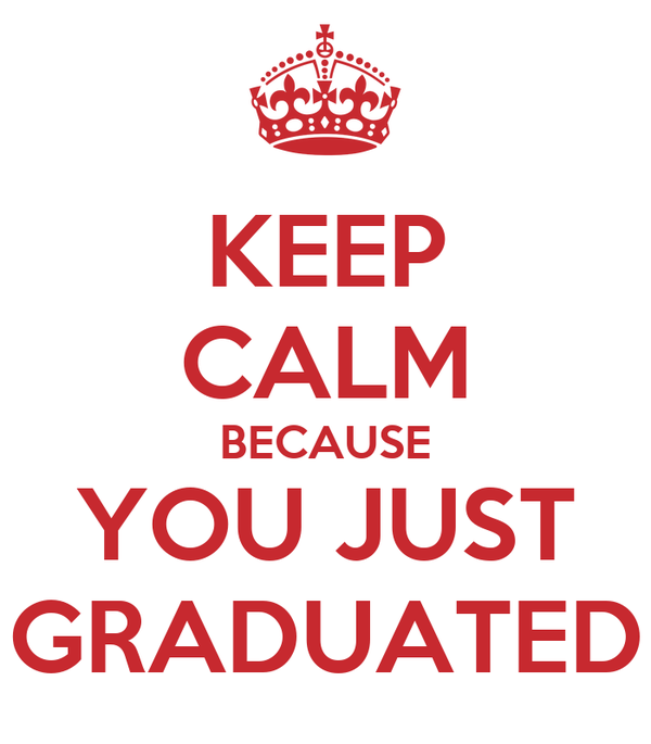 KEEP CALM BECAUSE YOU JUST GRADUATED