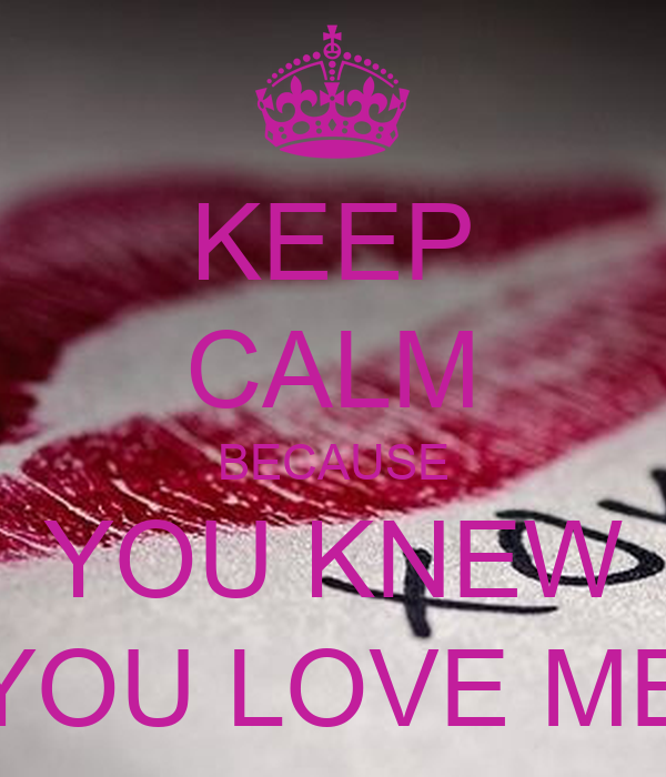 KEEP CALM BECAUSE YOU KNEW YOU LOVE ME