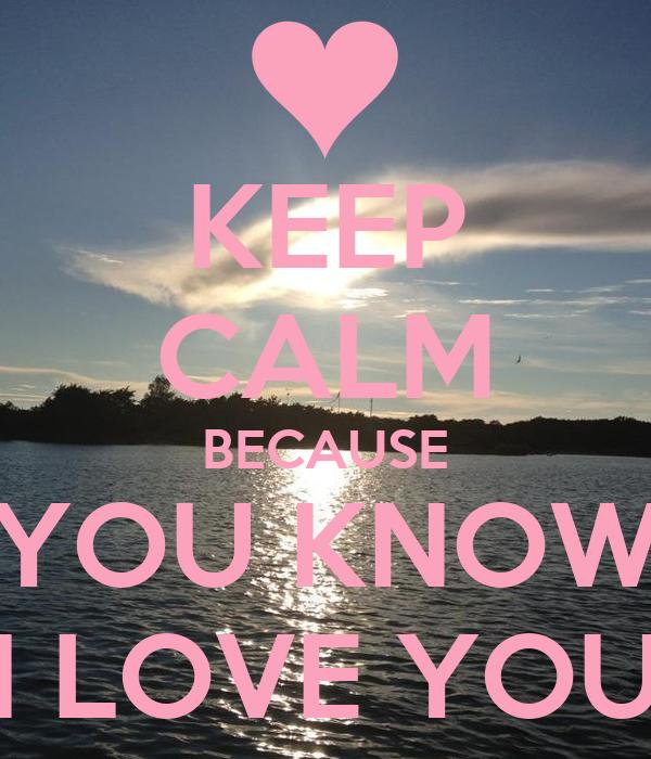 KEEP CALM BECAUSE YOU KNOW I LOVE YOU