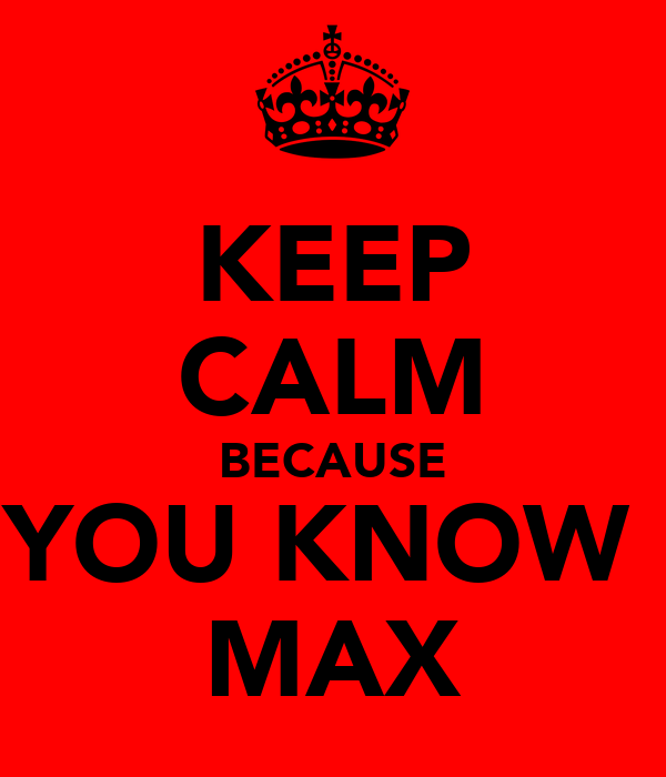KEEP CALM BECAUSE YOU KNOW  MAX