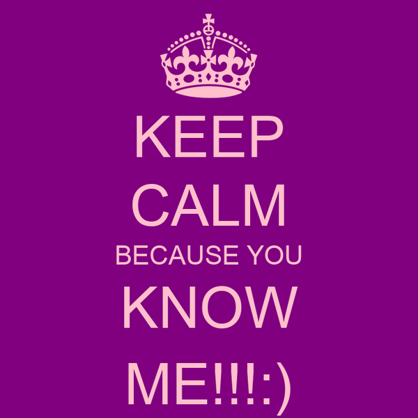 KEEP CALM BECAUSE YOU KNOW ME!!!:)