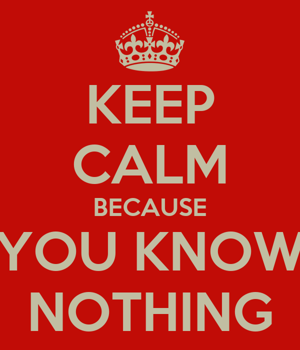 KEEP CALM BECAUSE YOU KNOW NOTHING