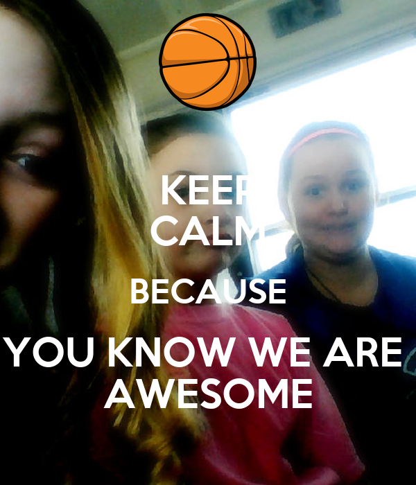 KEEP CALM BECAUSE YOU KNOW WE ARE  AWESOME