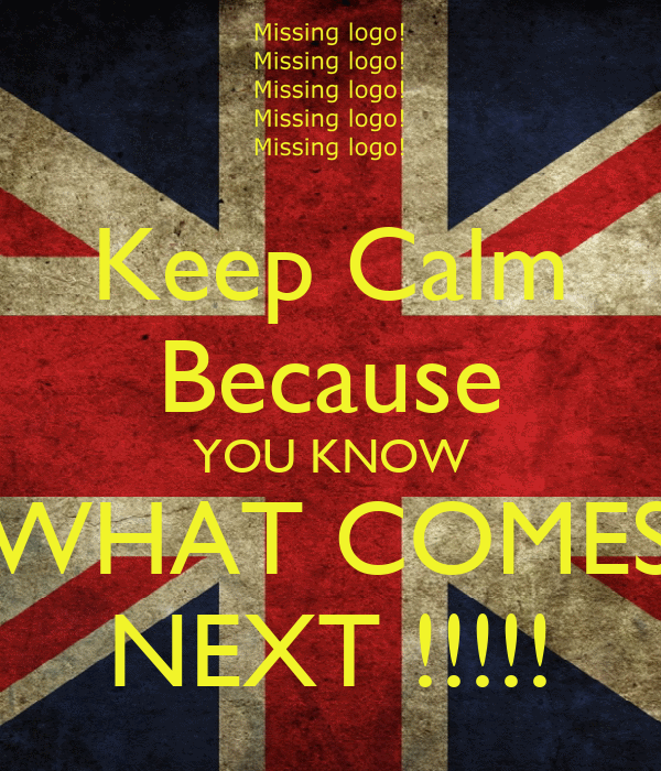 Keep Calm Because YOU KNOW WHAT COMES NEXT !!!!!