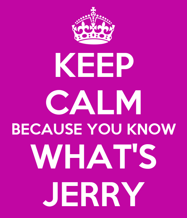 KEEP CALM BECAUSE YOU KNOW WHAT'S JERRY