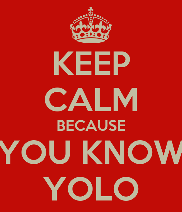 KEEP CALM BECAUSE YOU KNOW YOLO