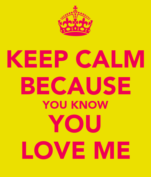 KEEP CALM BECAUSE YOU KNOW YOU LOVE ME