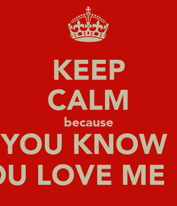 KEEP CALM because YOU KNOW  YOU LOVE ME !!!