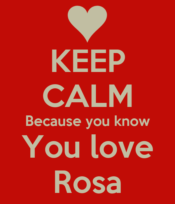 KEEP CALM Because you know You love Rosa