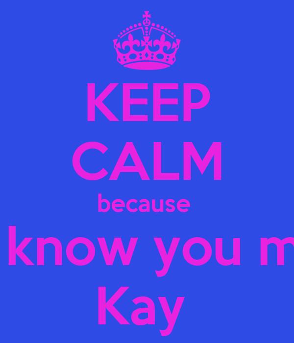 KEEP CALM because  you know you mine  Kay