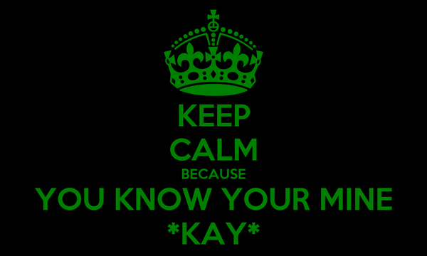 KEEP CALM BECAUSE YOU KNOW YOUR MINE *KAY*
