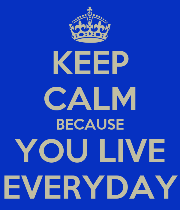 KEEP CALM BECAUSE YOU LIVE EVERYDAY