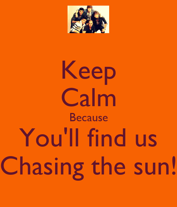 Keep Calm Because You'll find us Chasing the sun!