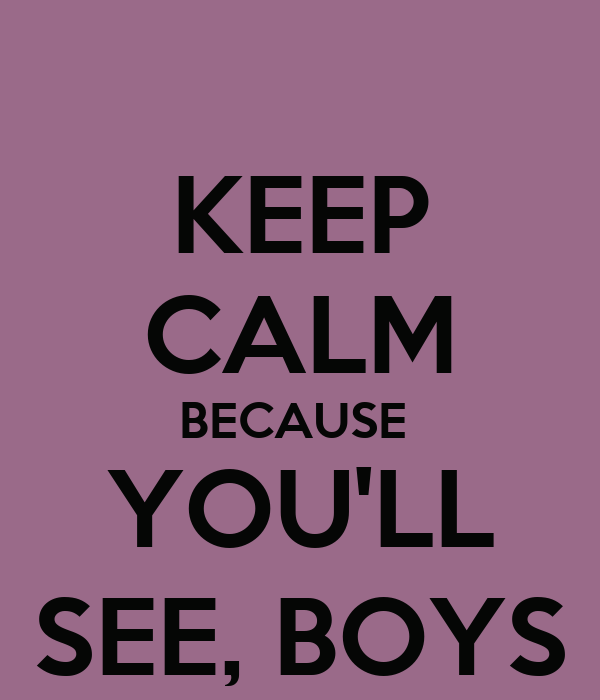 KEEP CALM BECAUSE  YOU'LL SEE, BOYS