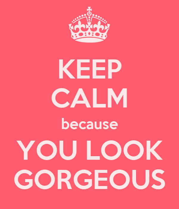 KEEP CALM because YOU LOOK GORGEOUS