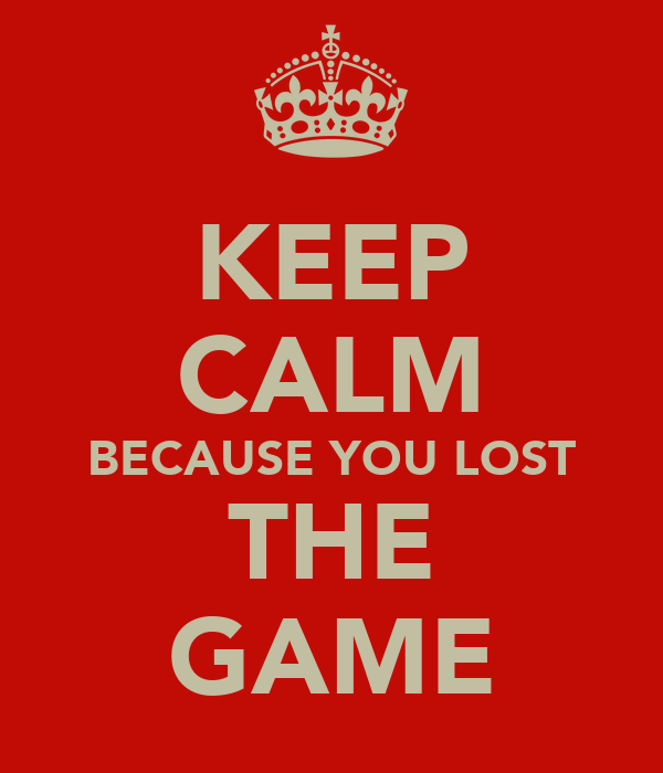 KEEP CALM BECAUSE YOU LOST THE GAME