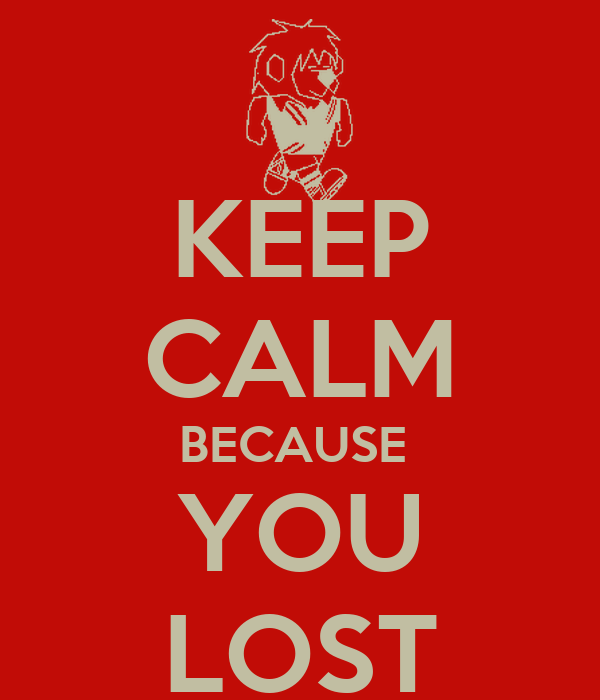 KEEP CALM BECAUSE  YOU LOST
