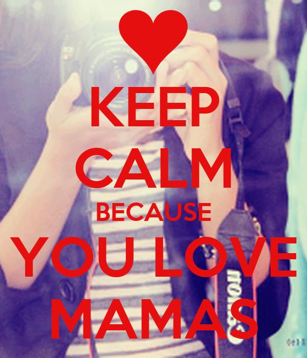 KEEP CALM BECAUSE YOU LOVE MAMAS