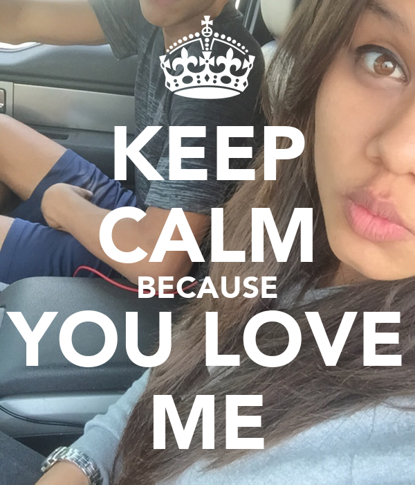 KEEP CALM BECAUSE YOU LOVE ME