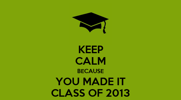 KEEP CALM BECAUSE YOU MADE IT CLASS OF 2013