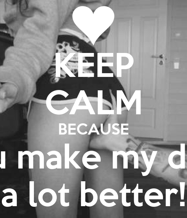 KEEP CALM BECAUSE you make my days a lot better!