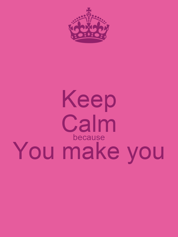 Keep Calm because You make you