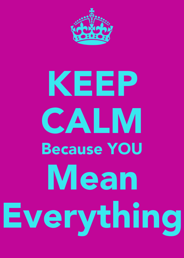 KEEP CALM Because YOU Mean Everything
