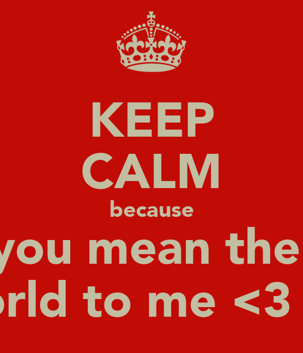 KEEP CALM because you mean the  world to me <3 <3