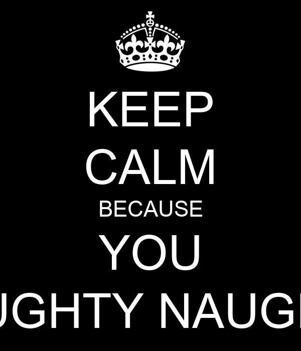 KEEP CALM BECAUSE YOU NAUGHTY NAUGHTY