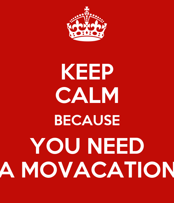 KEEP CALM BECAUSE YOU NEED A MOVACATION