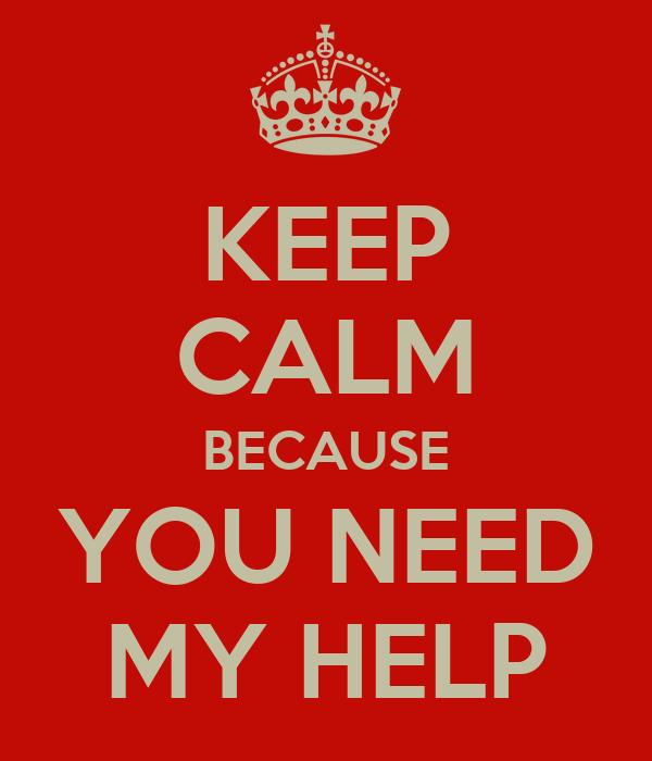 KEEP CALM BECAUSE YOU NEED MY HELP