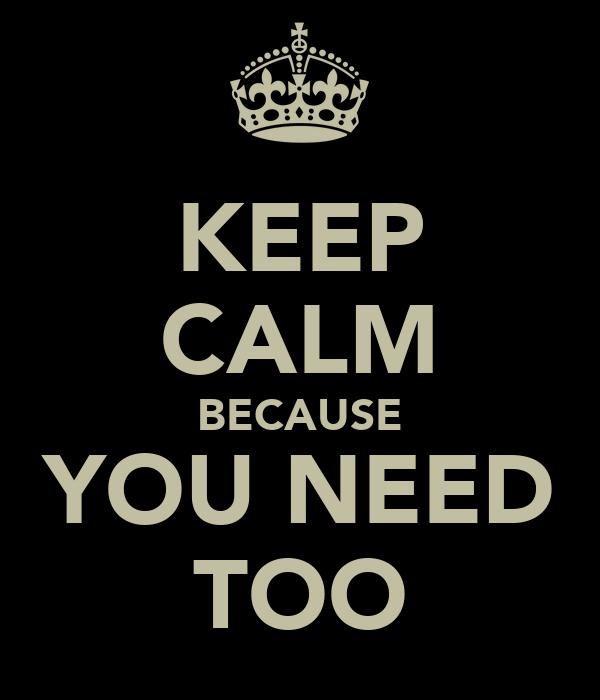 KEEP CALM BECAUSE YOU NEED TOO