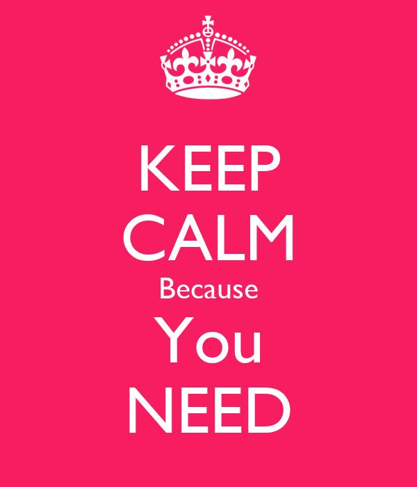 KEEP CALM Because You NEED