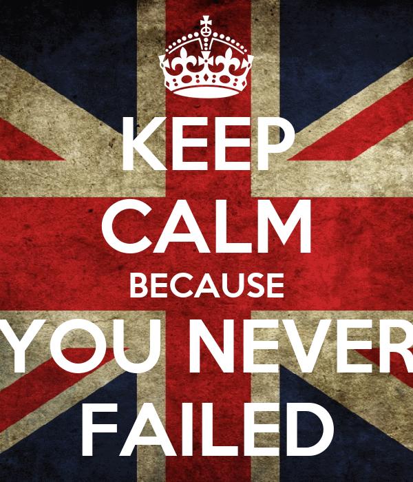KEEP CALM BECAUSE YOU NEVER FAILED
