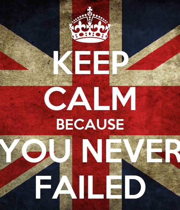 KEEP CALM BECAUSE YOU NEVER FAILED