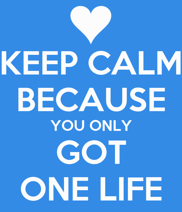 KEEP CALM BECAUSE YOU ONLY GOT ONE LIFE