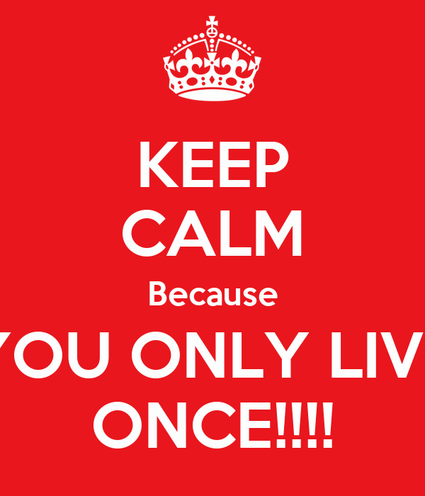 KEEP CALM Because YOU ONLY LIVE ONCE!!!!