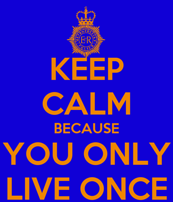 KEEP CALM BECAUSE YOU ONLY LIVE ONCE