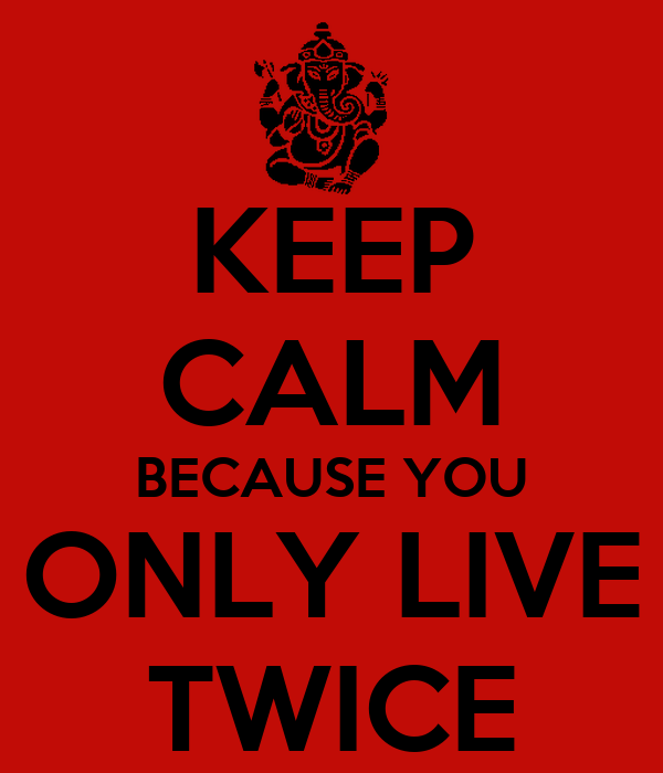 KEEP CALM BECAUSE YOU ONLY LIVE TWICE