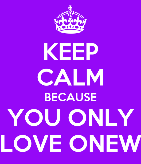 KEEP CALM BECAUSE YOU ONLY LOVE ONEW