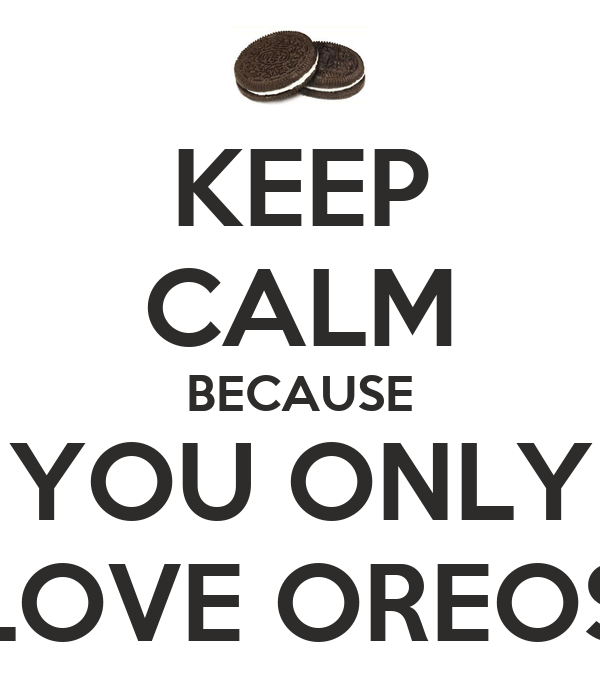 KEEP CALM BECAUSE YOU ONLY LOVE OREOS