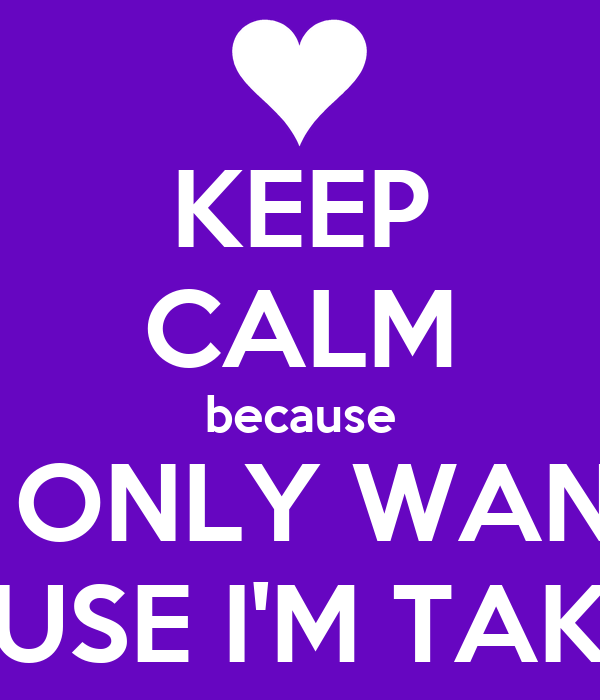 KEEP CALM because YOU ONLY WANT ME CAUSE I'M TAKEN!