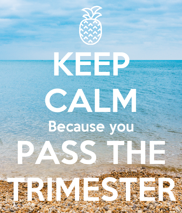 KEEP CALM Because you PASS THE TRIMESTER