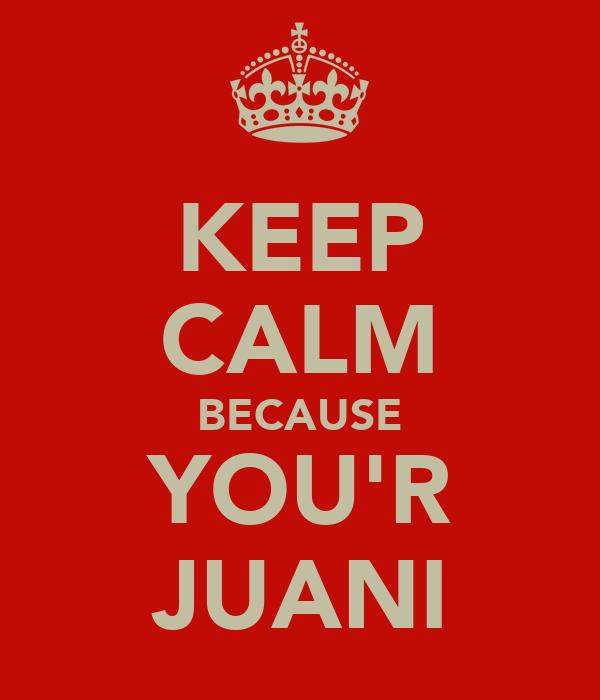 KEEP CALM BECAUSE YOU'R JUANI