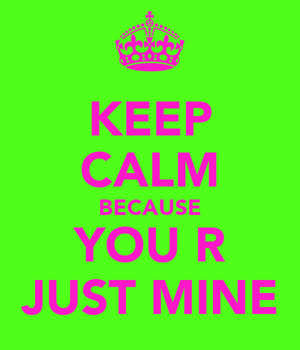KEEP CALM BECAUSE YOU R JUST MINE