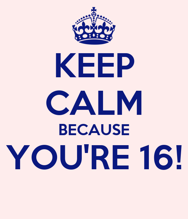 KEEP CALM BECAUSE YOU'RE 16!