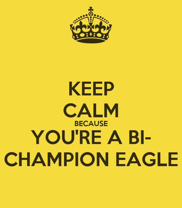 KEEP CALM BECAUSE YOU'RE A BI- CHAMPION EAGLE