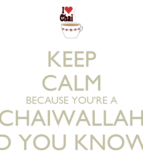 KEEP CALM BECAUSE YOU'RE A CHAIWALLAH AND YOU KNOW IT