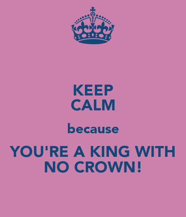KEEP CALM because YOU'RE A KING WITH NO CROWN!