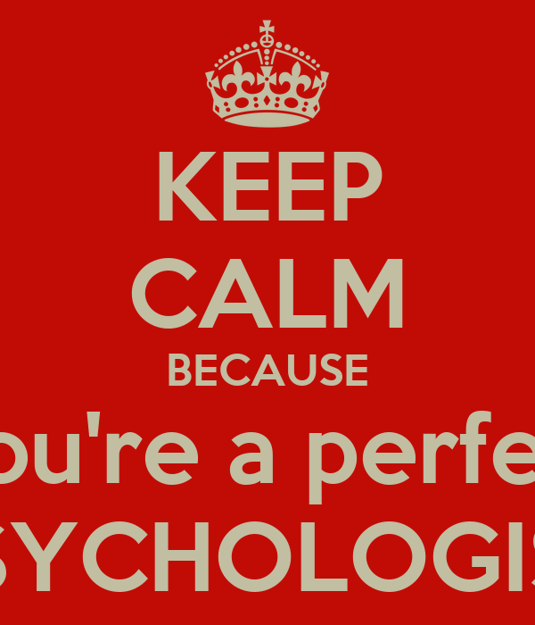 KEEP CALM BECAUSE You're a perfect PSYCHOLOGIST